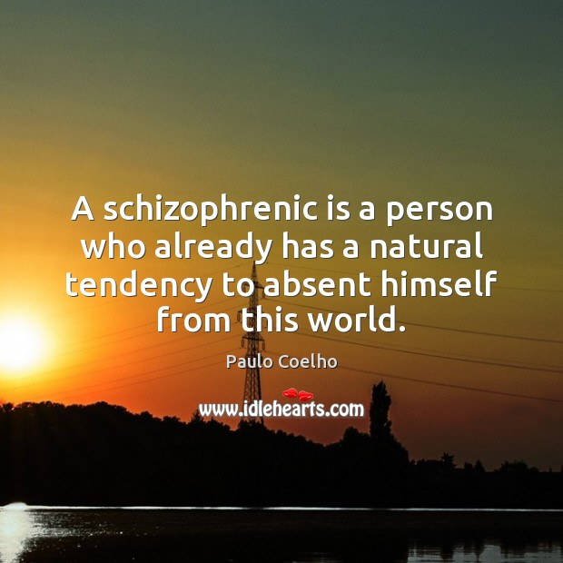 A schizophrenic is a person who already has a natural tendency to Image