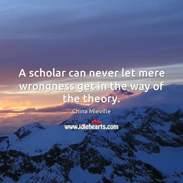 A scholar can never let mere wrongness get in the way of the theory. Image