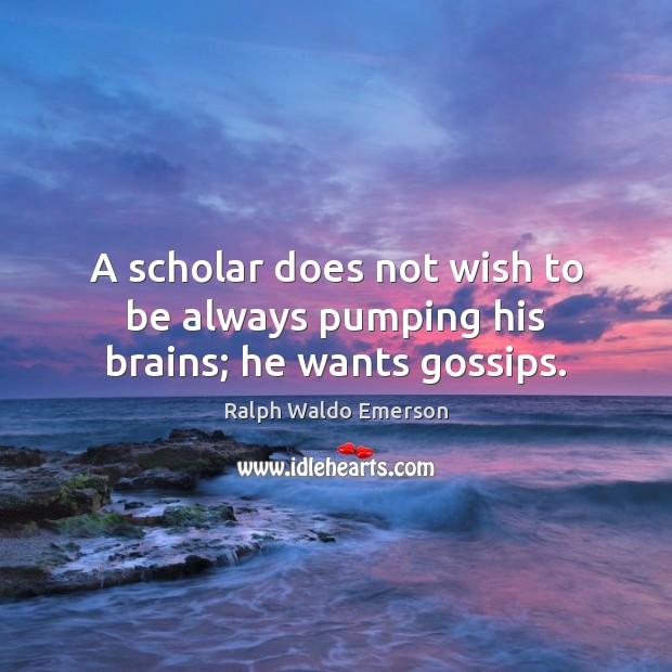 A scholar does not wish to be always pumping his brains; he wants gossips. Image