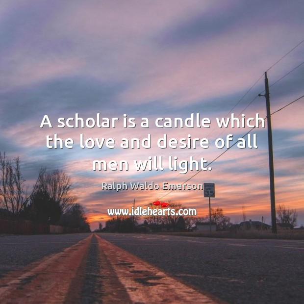 Image, A scholar is a candle which the love and desire of all men will light.