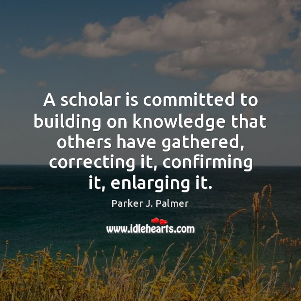Image, A scholar is committed to building on knowledge that others have gathered,