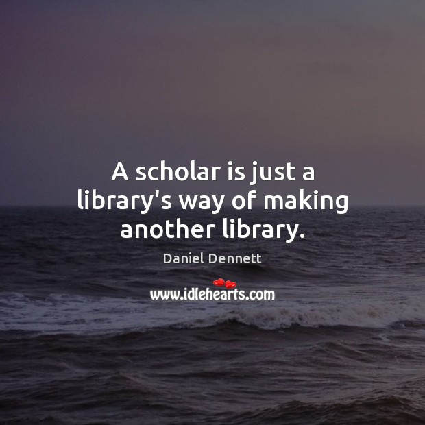 Image, A scholar is just a library's way of making another library.