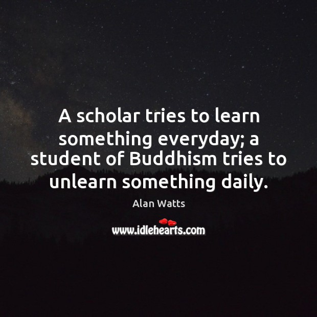 A scholar tries to learn something everyday; a student of Buddhism tries Image