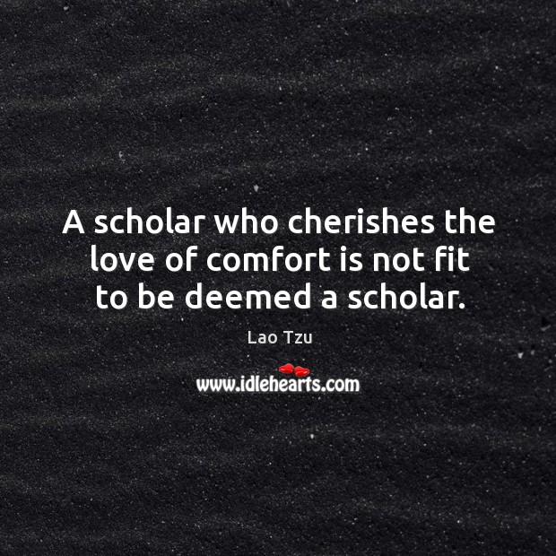 Image, A scholar who cherishes the love of comfort is not fit to be deemed a scholar.