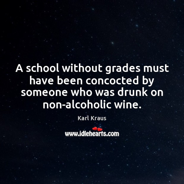 A school without grades must have been concocted by someone who was Karl Kraus Picture Quote