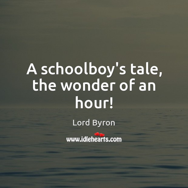 A schoolboy's tale, the wonder of an hour! Lord Byron Picture Quote