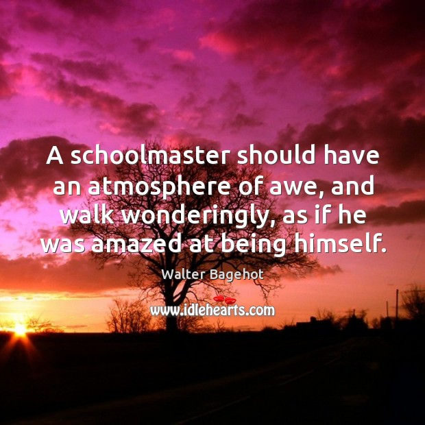 Image, A schoolmaster should have an atmosphere of awe, and walk wonderingly, as if he was amazed at being himself.