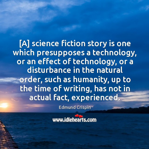 [A] science fiction story is one which presupposes a technology, or an Image