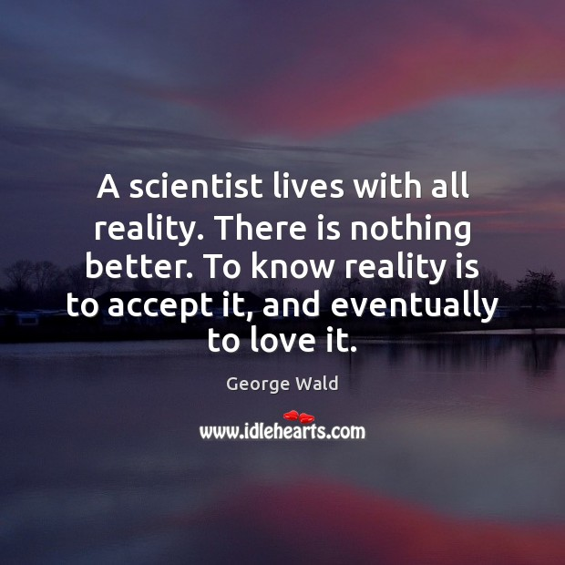 A scientist lives with all reality. There is nothing better. To know Image
