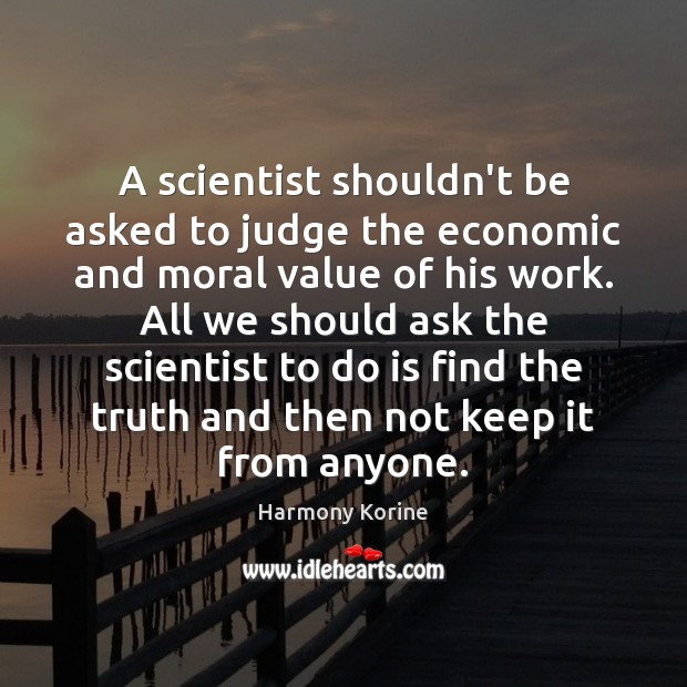 A scientist shouldn't be asked to judge the economic and moral value Harmony Korine Picture Quote