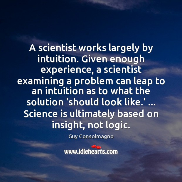 A scientist works largely by intuition. Given enough experience, a scientist examining Image