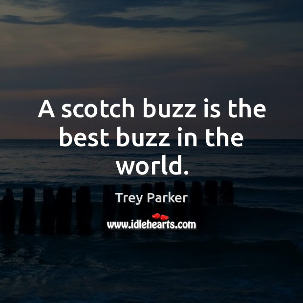 A scotch buzz is the best buzz in the world. Trey Parker Picture Quote