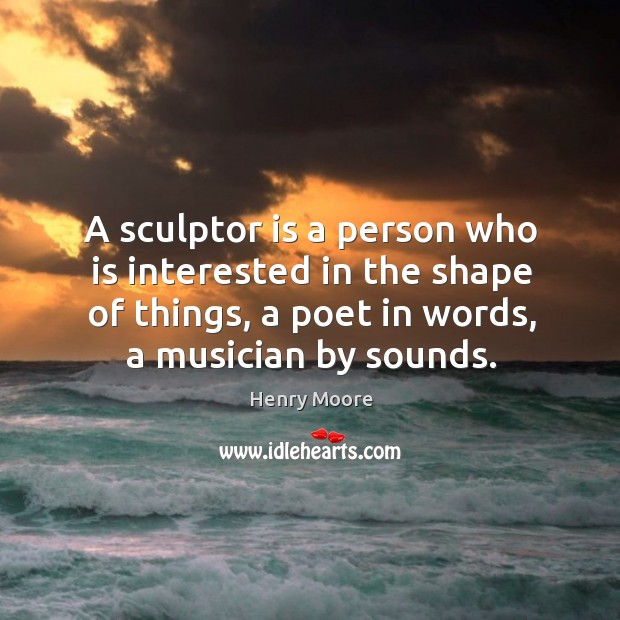 A sculptor is a person who is interested in the shape of things, a poet in words, a musician by sounds. Henry Moore Picture Quote