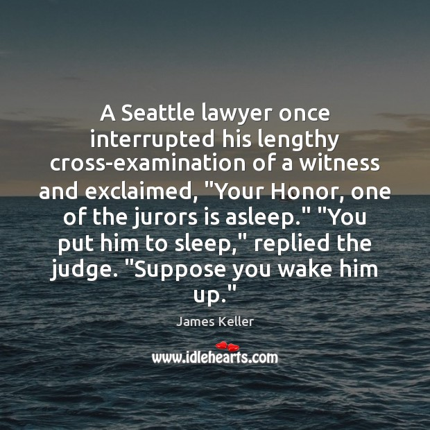 A Seattle lawyer once interrupted his lengthy cross-examination of a witness and Image