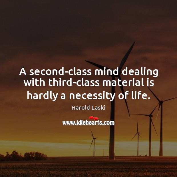 A second-class mind dealing with third-class material is hardly a necessity of life. Image