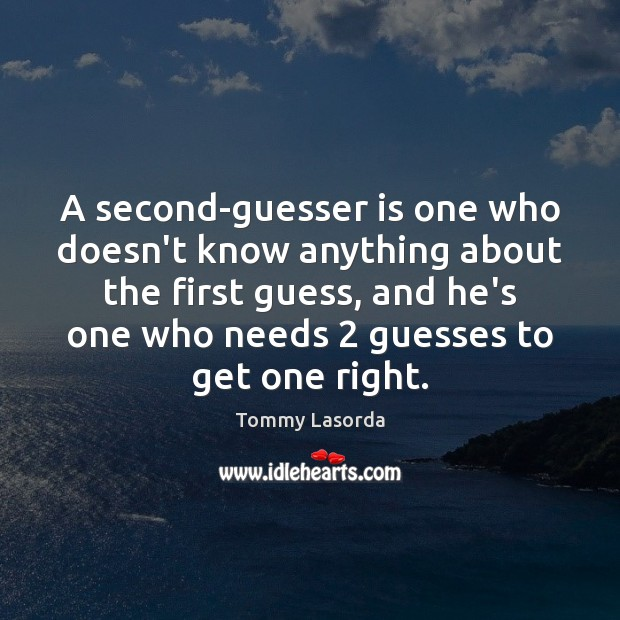 Image, A second-guesser is one who doesn't know anything about the first guess,