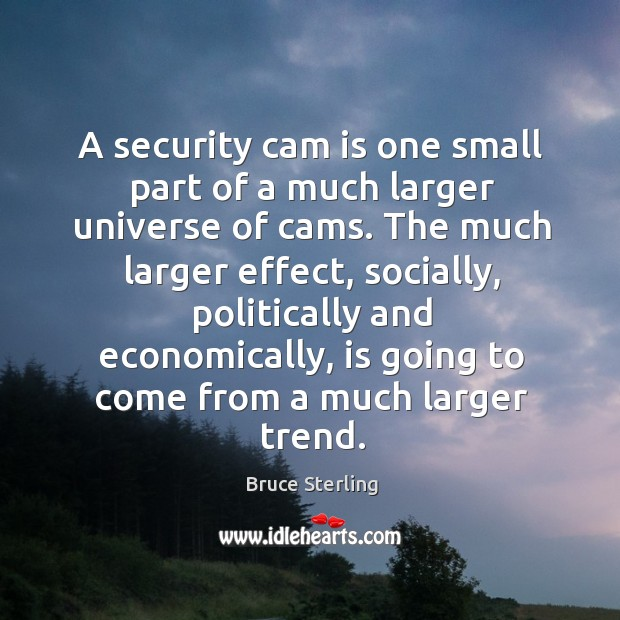 A security cam is one small part of a much larger universe of cams. Bruce Sterling Picture Quote
