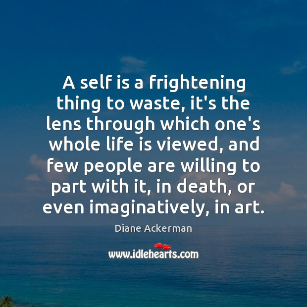 A self is a frightening thing to waste, it's the lens through Diane Ackerman Picture Quote