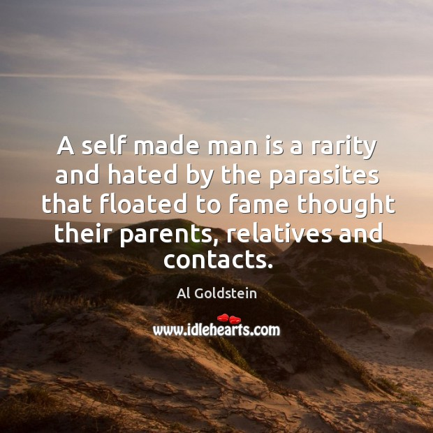 A self made man is a rarity and hated by the parasites that floated to fame thought Image