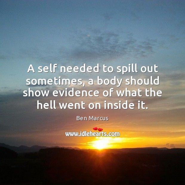 A self needed to spill out sometimes, a body should show evidence Ben Marcus Picture Quote