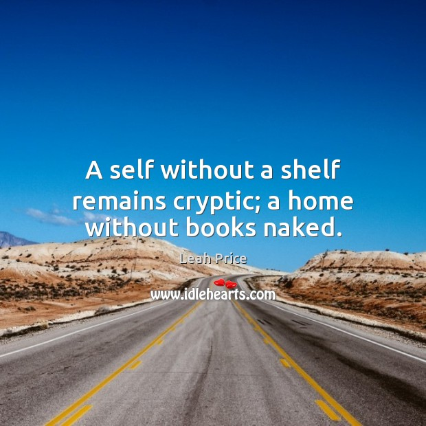 A self without a shelf remains cryptic; a home without books naked. Image