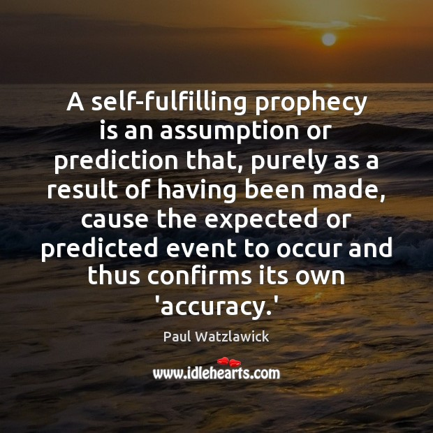 A self-fulfilling prophecy is an assumption or prediction that, purely as a Paul Watzlawick Picture Quote