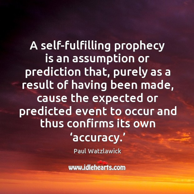 A self-fulfilling prophecy is an assumption or prediction that, purely as a result of having Paul Watzlawick Picture Quote