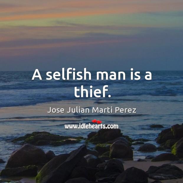A selfish man is a thief. Jose Julian Marti Perez Picture Quote