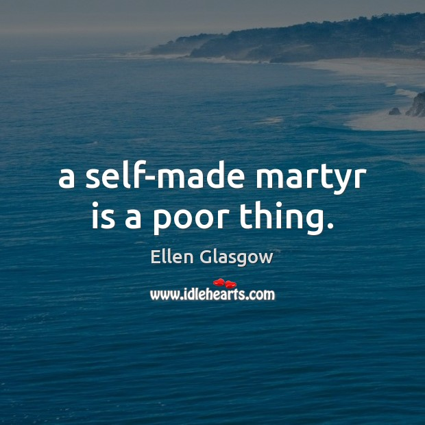 A self-made martyr is a poor thing. Ellen Glasgow Picture Quote