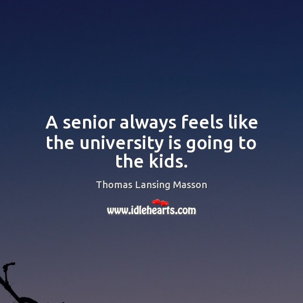 A senior always feels like the university is going to the kids. Image
