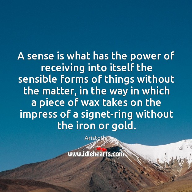 Image, A sense is what has the power of receiving into itself the sensible forms of things without