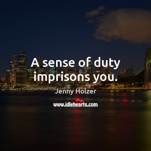 A sense of duty imprisons you. Jenny Holzer Picture Quote
