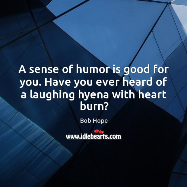 A sense of humor is good for you. Have you ever heard of a laughing hyena with heart burn? Image