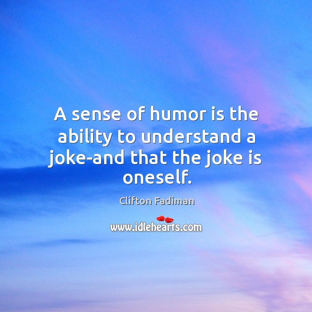 A sense of humor is the ability to understand a joke-and that the joke is oneself. Image
