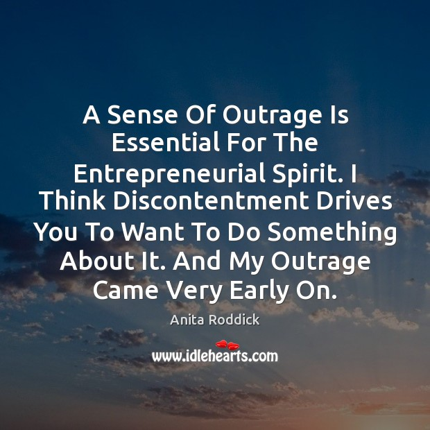 A Sense Of Outrage Is Essential For The Entrepreneurial Spirit. I Think Anita Roddick Picture Quote