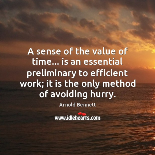A sense of the value of time… is an essential preliminary to Arnold Bennett Picture Quote