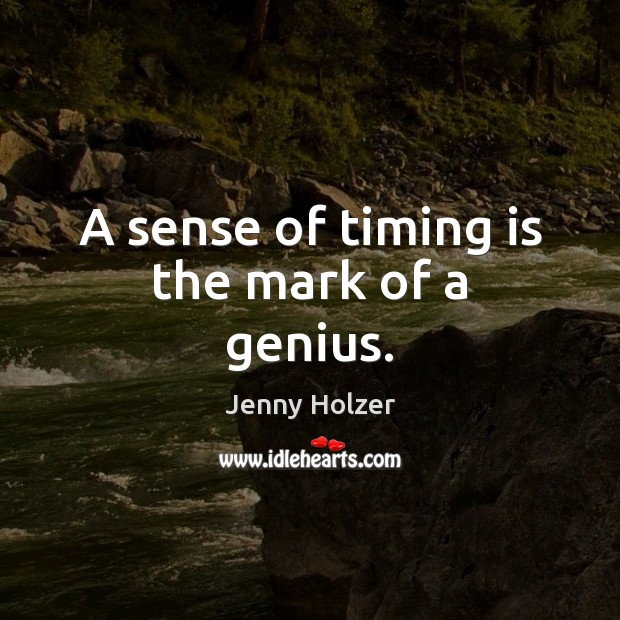 A sense of timing is the mark of a genius. Jenny Holzer Picture Quote