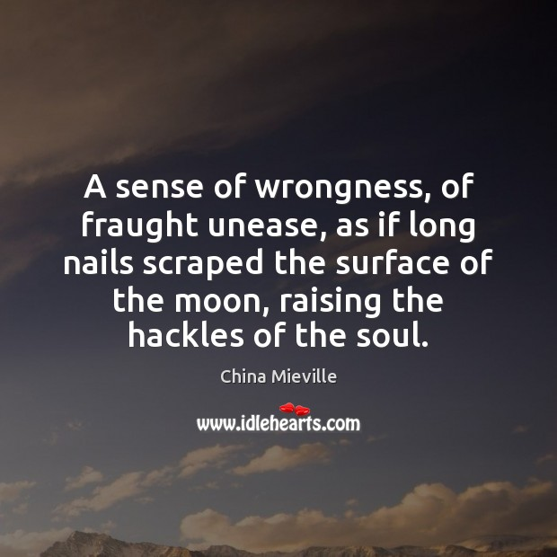 Image, A sense of wrongness, of fraught unease, as if long nails scraped