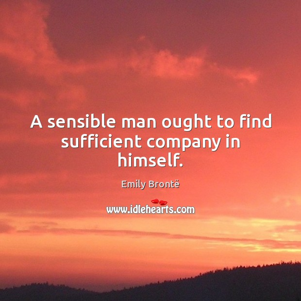 A sensible man ought to find sufficient company in himself. Emily Brontë Picture Quote