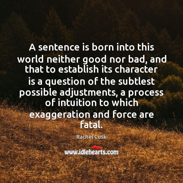 A sentence is born into this world neither good nor bad, and Rachel Cusk Picture Quote