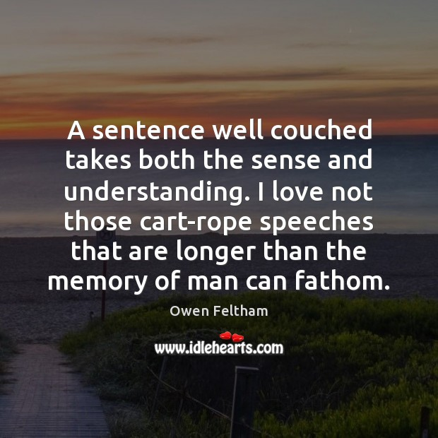 A sentence well couched takes both the sense and understanding. I love Owen Feltham Picture Quote