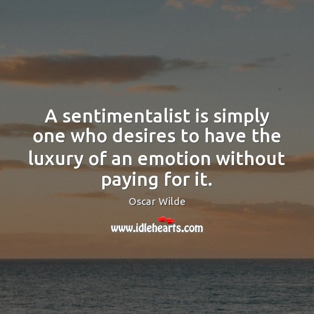 A sentimentalist is simply one who desires to have the luxury of Oscar Wilde Picture Quote