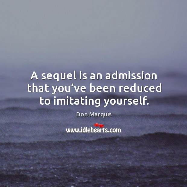 A sequel is an admission that you've been reduced to imitating yourself. Don Marquis Picture Quote