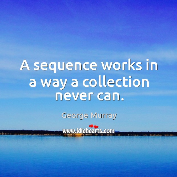 A sequence works in a way a collection never can. George Murray Picture Quote