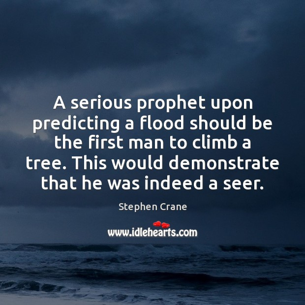 A serious prophet upon predicting a flood should be the first man Image