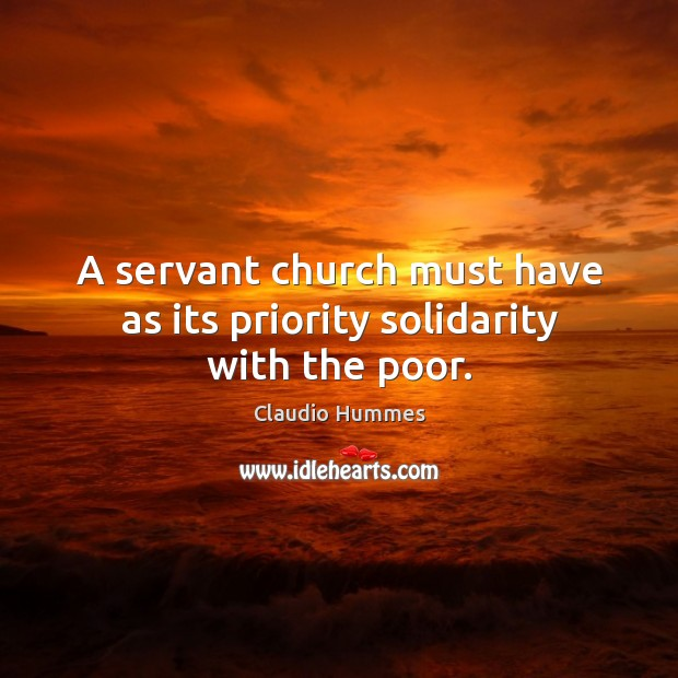 A servant church must have as its priority solidarity with the poor. Claudio Hummes Picture Quote