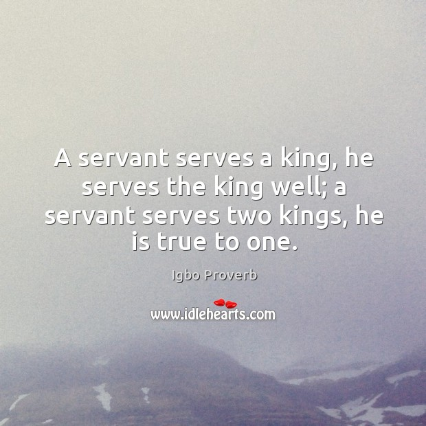 A servant serves two kings, he is true to one. Igbo Proverbs Image