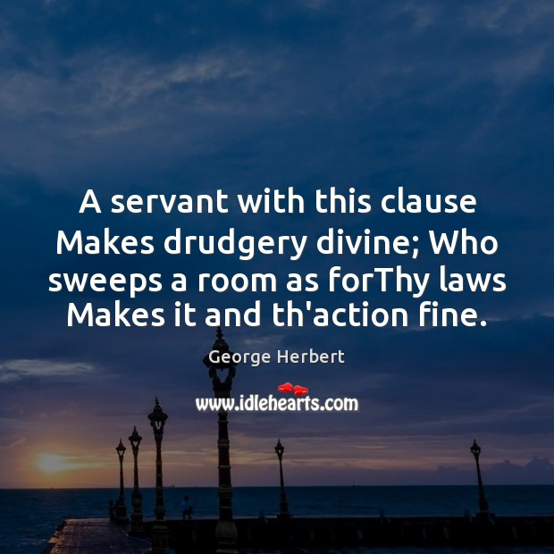 A servant with this clause Makes drudgery divine; Who sweeps a room Image