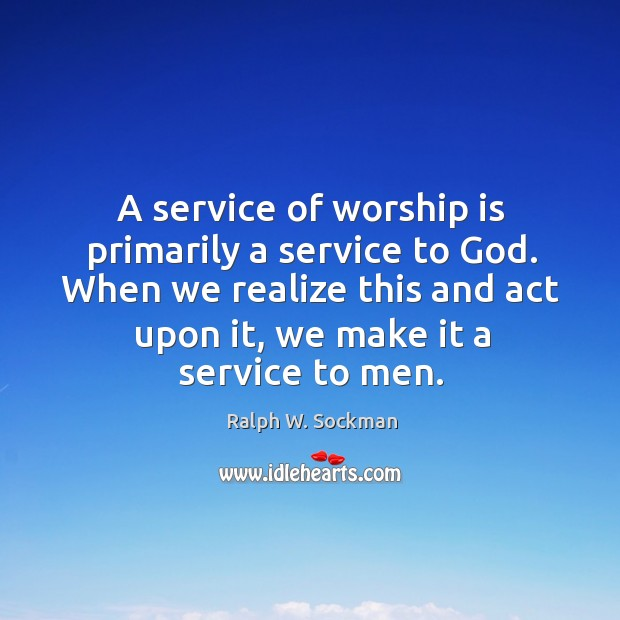 A service of worship is primarily a service to God. When we realize this and act upon it, we make it a service to men. Ralph W. Sockman Picture Quote