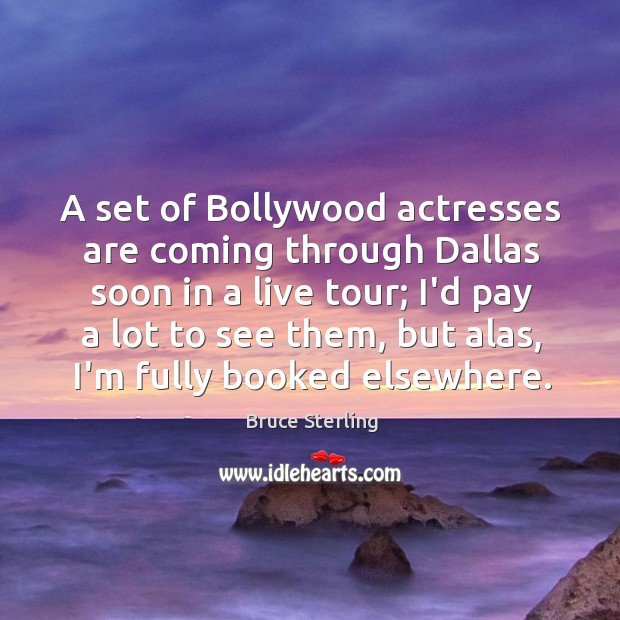 A set of Bollywood actresses are coming through Dallas soon in a Bruce Sterling Picture Quote